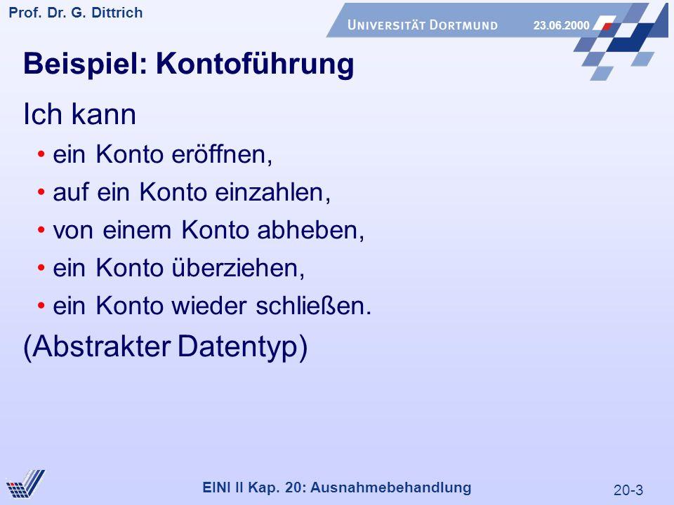 20-3 Prof. Dr. G. Dittrich 23.06.2000 EINI II Kap. 20: Ausnahmebehandlung Beispiel: Kontoführung Ich kann ein Konto eröffnen, auf ein Konto einzahlen,