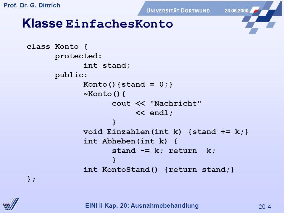 20-4 Prof. Dr. G. Dittrich 23.06.2000 EINI II Kap. 20: Ausnahmebehandlung Klasse EinfachesKonto class Konto { protected: int stand; public: Konto(){st