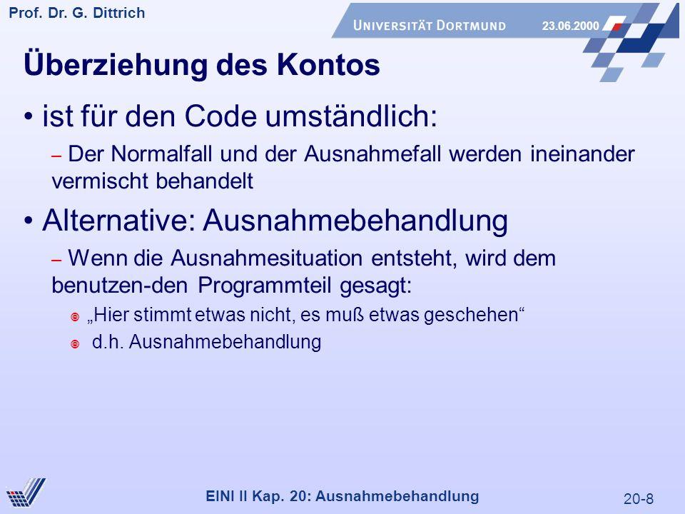 20-8 Prof. Dr. G. Dittrich 23.06.2000 EINI II Kap. 20: Ausnahmebehandlung Überziehung des Kontos ist für den Code umständlich: – Der Normalfall und de