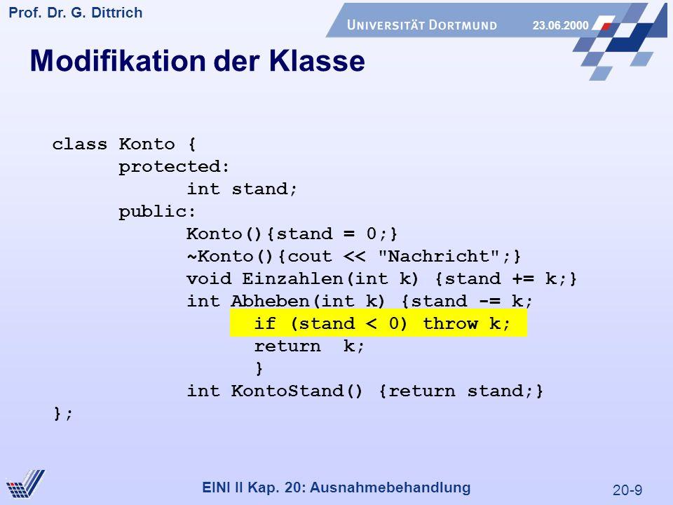 20-9 Prof. Dr. G. Dittrich 23.06.2000 EINI II Kap. 20: Ausnahmebehandlung Modifikation der Klasse class Konto { protected: int stand; public: Konto(){