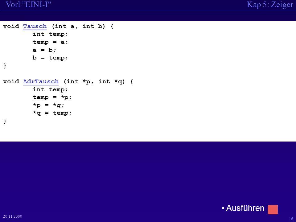 Kap 5: ZeigerVorl EINI-I 16 20.11.2000 void Tausch (int a, int b) { int temp; temp = a; a = b; b = temp; } void AdrTausch (int *p, int *q) { int temp; temp = *p; *p = *q; *q = temp; } Ausführen