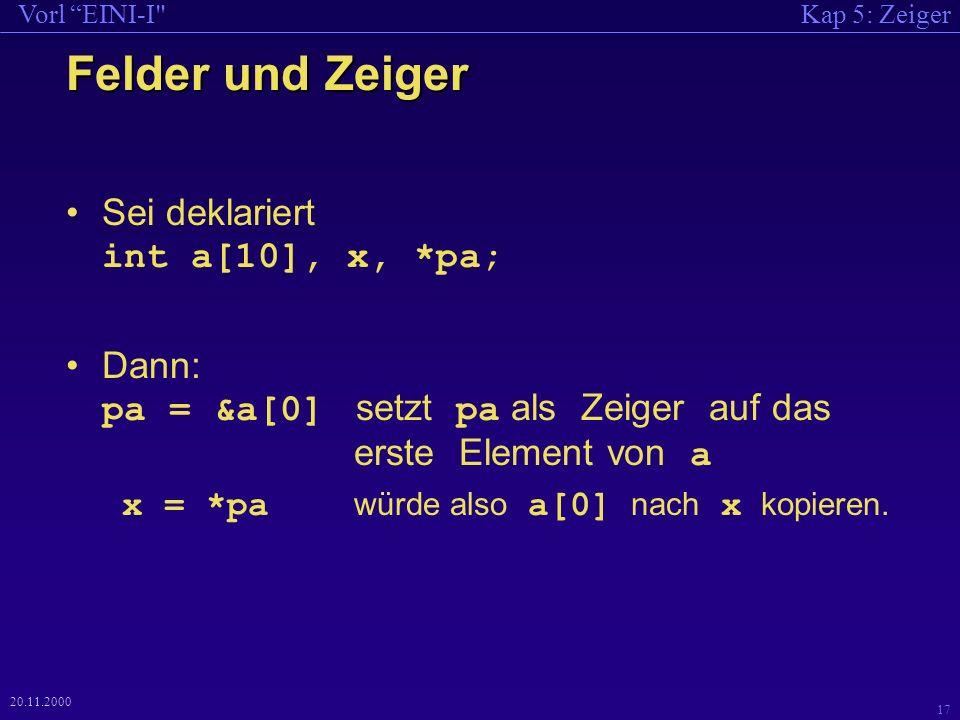 Kap 5: ZeigerVorl EINI-I 17 20.11.2000 Felder und Zeiger Sei deklariert int a[10], x, *pa; Dann: pa = &a[0] setzt pa als Zeiger auf das erste Element von a x = *pa würde also a[0] nach x kopieren.