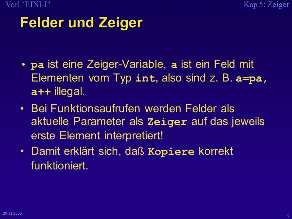 Kap 5: ZeigerVorl EINI-I 19 20.11.2000 Felder und Zeiger pa ist eine Zeiger-Variable, a ist ein Feld mit Elementen vom Typ int, also sind z.