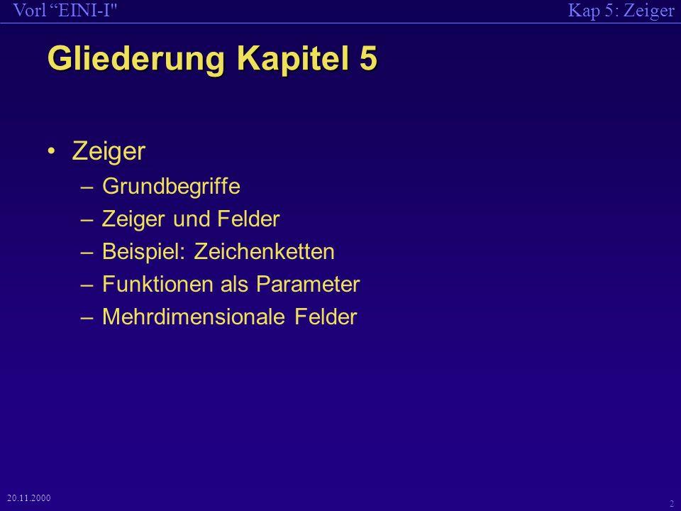 Kap 5: ZeigerVorl EINI-I 2 20.11.2000 Gliederung Kapitel 5 Zeiger –Grundbegriffe –Zeiger und Felder –Beispiel: Zeichenketten –Funktionen als Parameter –Mehrdimensionale Felder
