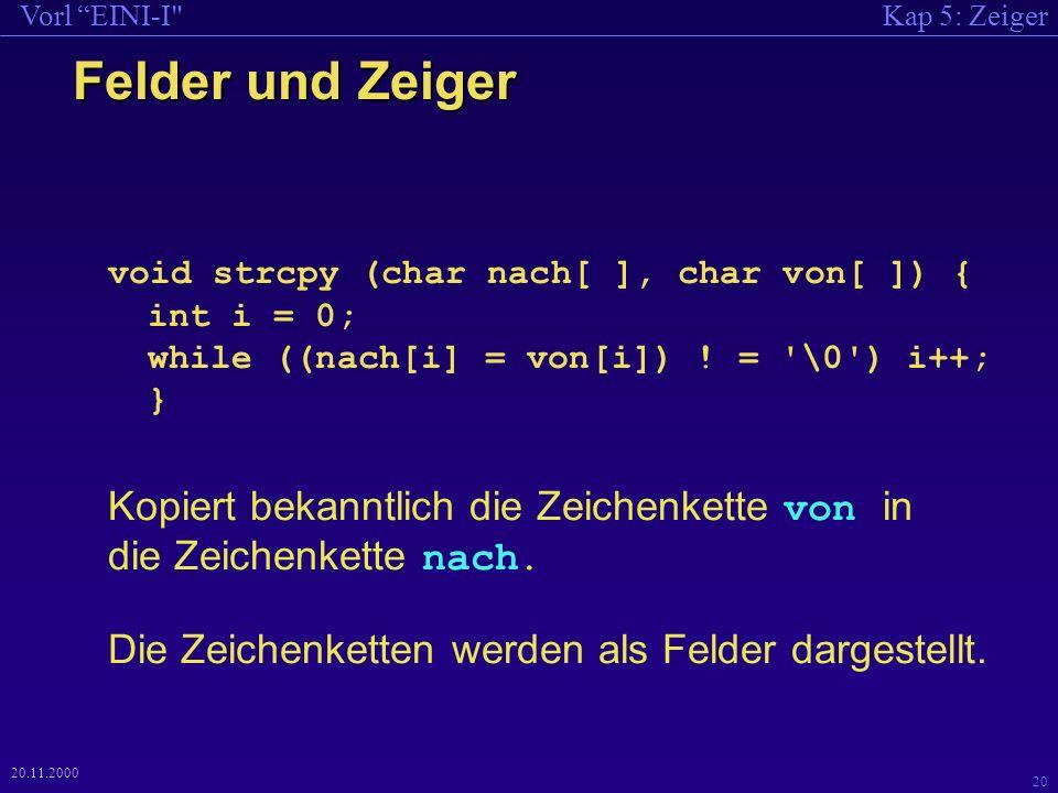 Kap 5: ZeigerVorl EINI-I 20 20.11.2000 Felder und Zeiger void strcpy (char nach[ ], char von[ ]) { int i = 0; while ((nach[i] = von[i]) .