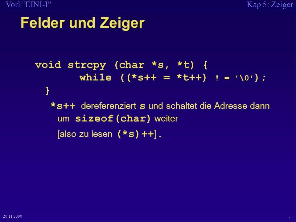 Kap 5: ZeigerVorl EINI-I 21 20.11.2000 Felder und Zeiger void strcpy (char *s, *t) { while ((*s++ = *t++) .