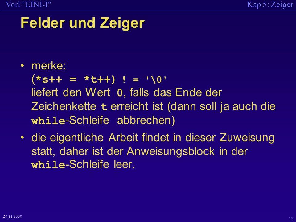 Kap 5: ZeigerVorl EINI-I 22 20.11.2000 Felder und Zeiger merke: ( *s++ = *t++) .