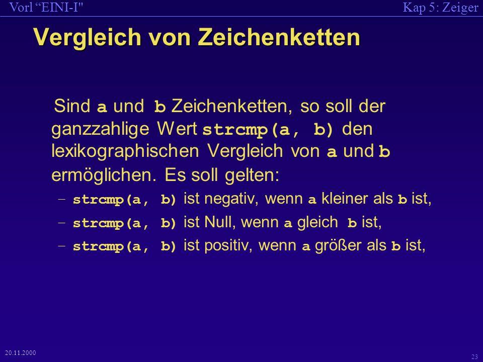Kap 5: ZeigerVorl EINI-I 23 20.11.2000 Vergleich von Zeichenketten Sind a und b Zeichenketten, so soll der ganzzahlige Wert strcmp(a, b) den lexikographischen Vergleich von a und b ermöglichen.