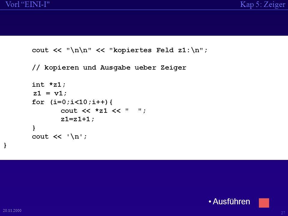 Kap 5: ZeigerVorl EINI-I 27 20.11.2000 cout << \n\n << kopiertes Feld z1:\n ; // kopieren und Ausgabe ueber Zeiger int *z1; z1 = v1; for (i=0;i<10;i++){ cout << *z1 << ; z1=z1+1; } cout << \n ; } Ausführen