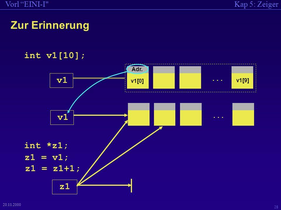 Kap 5: ZeigerVorl EINI-I 28 20.11.2000 v1... int v1[10]; int *z1; z1 z1 = v1; Zur Erinnerung v1...