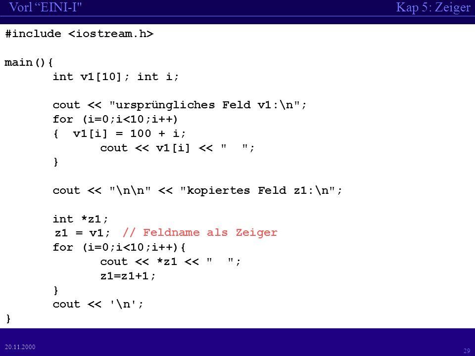 Kap 5: ZeigerVorl EINI-I 29 20.11.2000 #include main(){ int v1[10]; int i; cout << ursprüngliches Feld v1:\n ; for (i=0;i<10;i++) { v1[i] = 100 + i; cout << v1[i] << ; } cout << \n\n << kopiertes Feld z1:\n ; int *z1; z1 = v1; for (i=0;i<10;i++){ cout << *z1 << ; z1=z1+1; } cout << \n ; } // Feldname als Zeiger