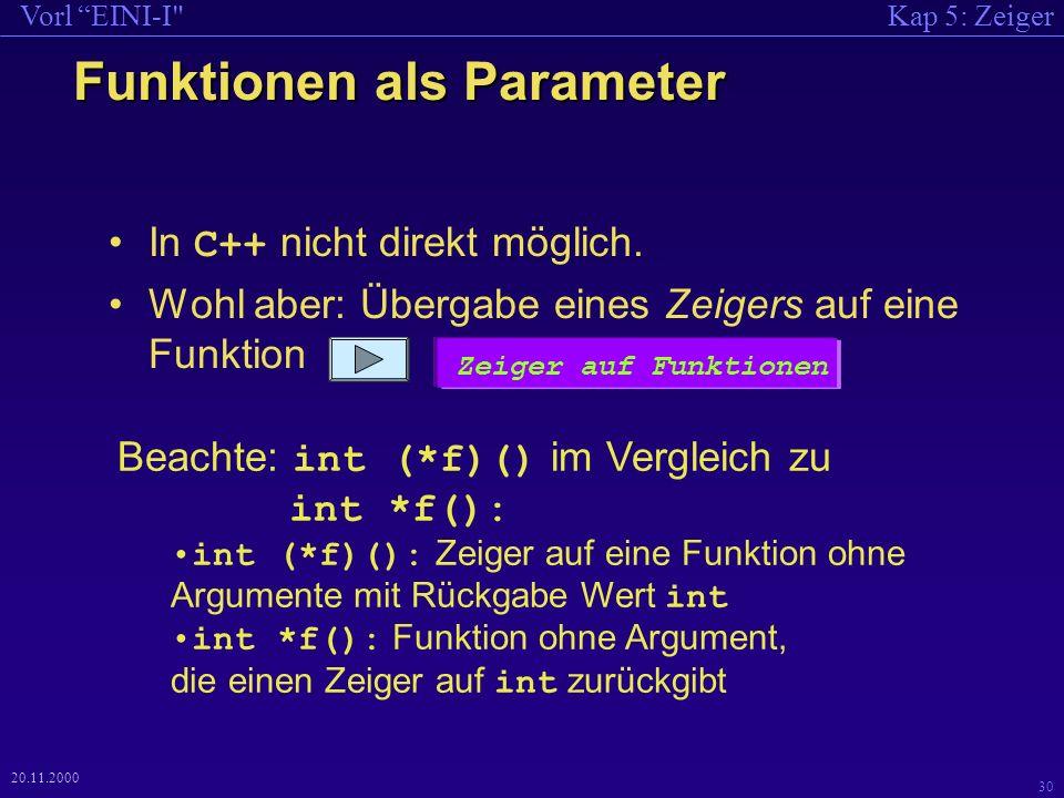 Kap 5: ZeigerVorl EINI-I 30 20.11.2000 Funktionen als Parameter In C++ nicht direkt möglich.
