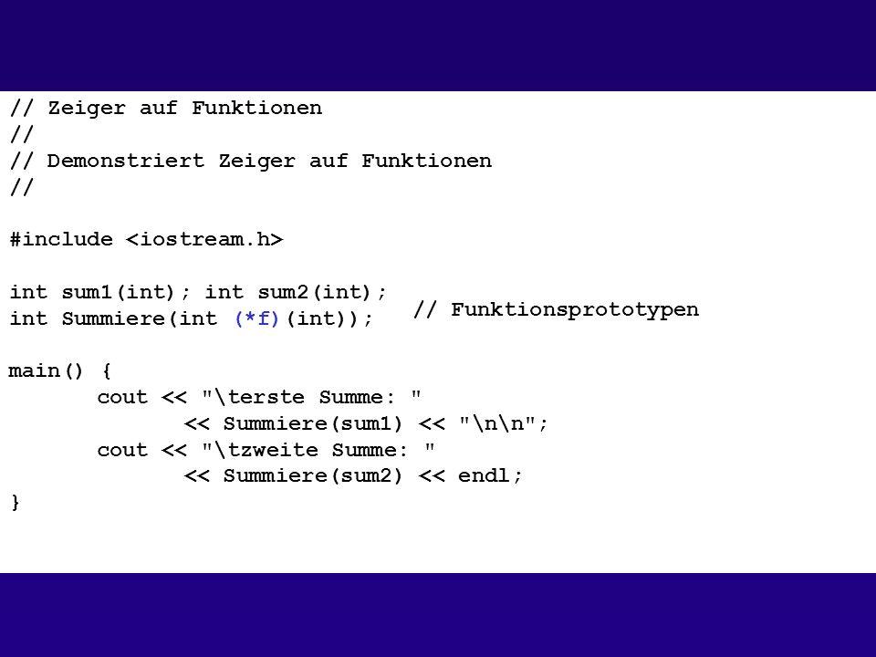 // Zeiger auf Funktionen // // Demonstriert Zeiger auf Funktionen // #include int sum1(int); int sum2(int); int Summiere(int (*f)(int)); main() { cout << \terste Summe: << Summiere(sum1) << \n\n ; cout << \tzweite Summe: << Summiere(sum2) << endl; } // Funktionsprototypen