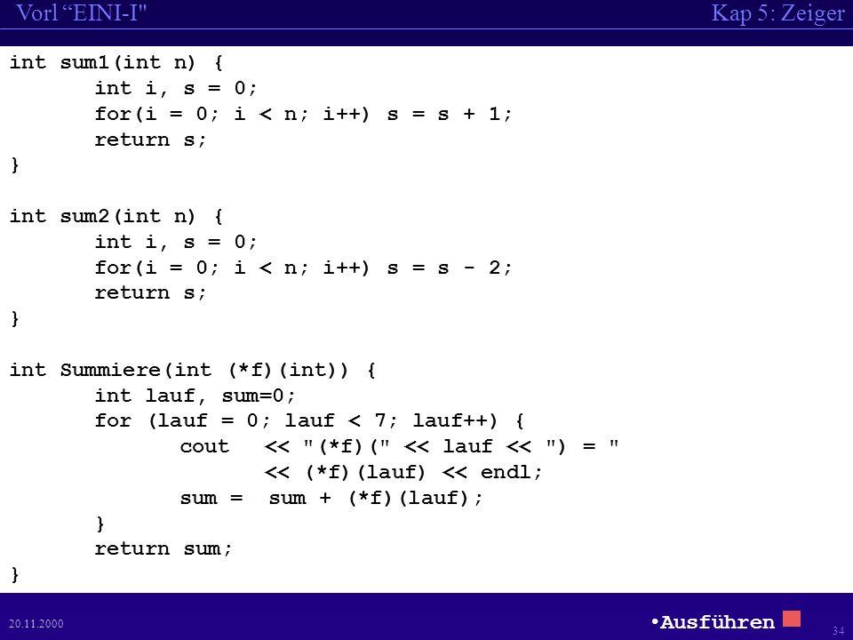 Kap 5: ZeigerVorl EINI-I 34 20.11.2000 int sum1(int n) { int i, s = 0; for(i = 0; i < n; i++) s = s + 1; return s; } int sum2(int n) { int i, s = 0; for(i = 0; i < n; i++) s = s - 2; return s; } int Summiere(int (*f)(int)) { int lauf, sum=0; for (lauf = 0; lauf < 7; lauf++) { cout << (*f)( << lauf << ) = << (*f)(lauf) << endl; sum = sum + (*f)(lauf); } return sum; } Ausführen