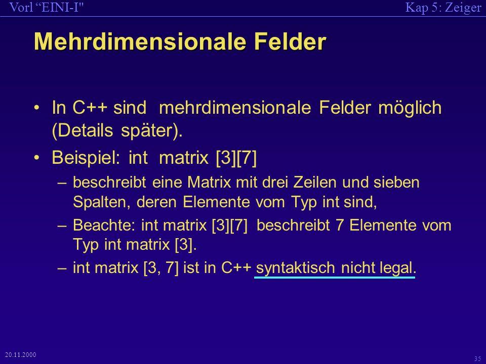 Kap 5: ZeigerVorl EINI-I 35 20.11.2000 Mehrdimensionale Felder In C++ sind mehrdimensionale Felder möglich (Details später).