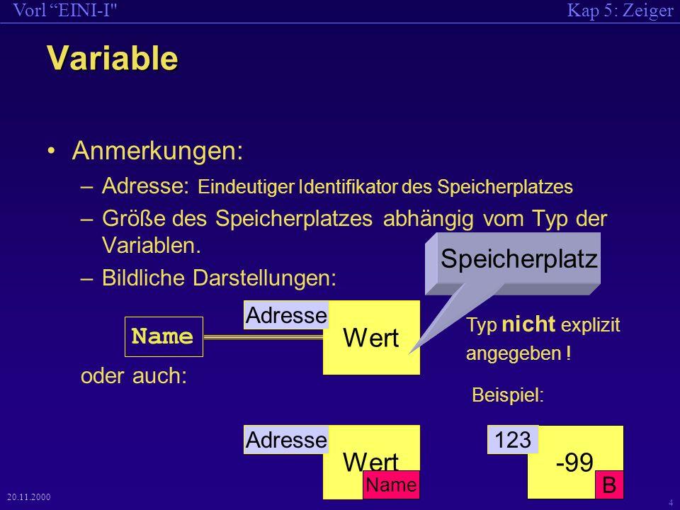Kap 5: ZeigerVorl EINI-I 4 20.11.2000 Variable Anmerkungen: –Adresse: Eindeutiger Identifikator des Speicherplatzes –Größe des Speicherplatzes abhängig vom Typ der Variablen.