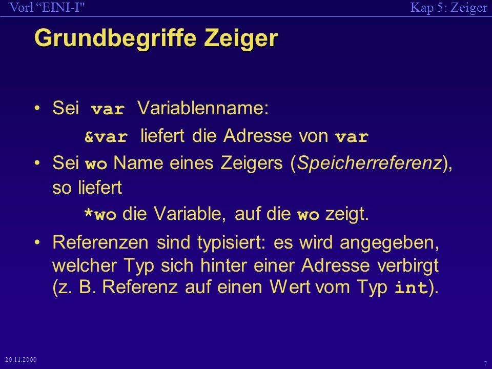 Kap 5: ZeigerVorl EINI-I 7 20.11.2000 Grundbegriffe Zeiger Sei var Variablenname: &var liefert die Adresse von var Sei wo Name eines Zeigers (Speicherreferenz), so liefert *wo die Variable, auf die wo zeigt.