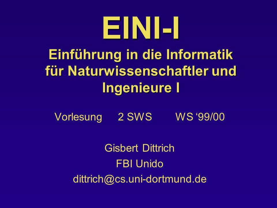 EINI-I Einführung in die Informatik für Naturwissenschaftler und Ingenieure I Vorlesung 2 SWS WS 99/00 Gisbert Dittrich FBI Unido dittrich@cs.uni-dort
