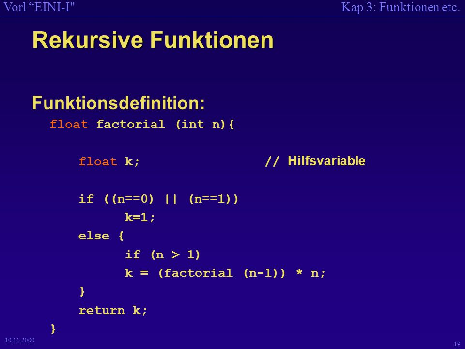 Kap 3: Funktionen etc.Vorl EINI-I 19 10.11.2000 Rekursive Funktionen Funktionsdefinition: float factorial (int n){ float k; // Hilfsvariable if ((n == 0) || (n == 1)) k=1; else { if (n > 1) k = (factorial (n-1)) * n; } return k; }