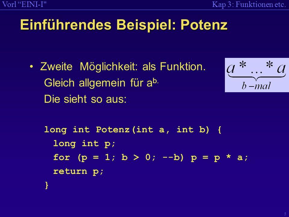 Kap 3: Funktionen etc.Vorl EINI-I 6 Rumpf (Text) der Funktion Funktionen: Bestandteile Name der Funktion Parameter der Funktion (Name und Typ) Typ des Rückgabe- werts Rückgabewert long int Potenz(int a, int b) { long int p; for (p = 1; b > 0; --b) p = p * a; return p; }