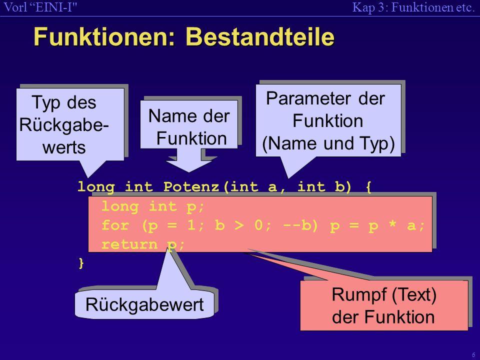 Kap 3: Funktionen etc.Vorl EINI-I 7 10.11.2000 Verwendung in einer anderen Funktion main() { int i; for (i = 0; i < 8; i++) cout << i << hoch << i << ist << Potenz(i, i) << endl; } Angabe der Signatur Aufruf Das Hauptprogramm ist in C++ eine Funktion.