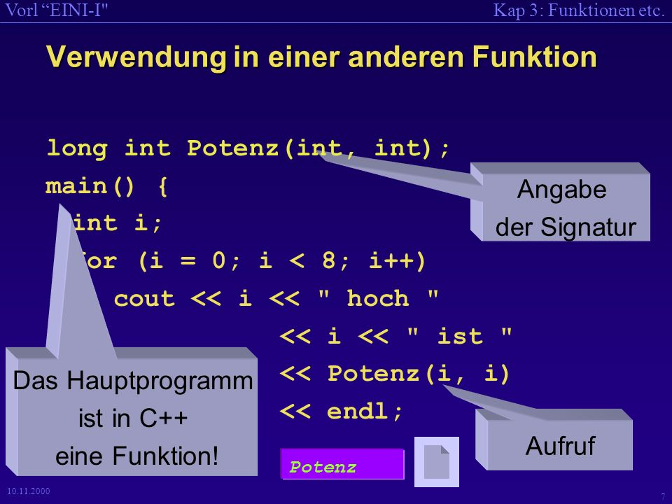 Kap 3: Funktionen etc.Vorl EINI-I 8 10.11.2000 /* Potenz als Funktion */ #include long int Potenz(int, int); long int Potenz(int a, int b) { long int p; for (p = 1; b > 0; --b) p = p * a; return p; } int main() { //long int Potenz(int, int); int i; for (i = 0; i < 8; i++) cout << i << hoch << i << ist << Potenz(i, i) << endl; } Ausführen