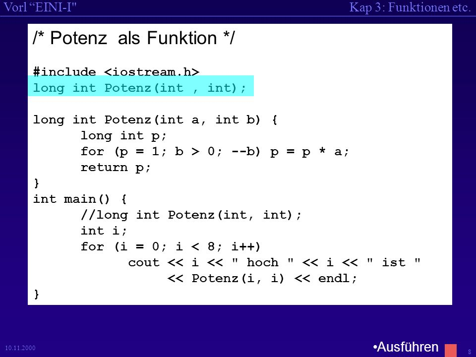 Kap 3: Funktionen etc.Vorl EINI-I 8 10.11.2000 /* Potenz als Funktion */ #include long int Potenz(int, int); long int Potenz(int a, int b) { long int p; for (p = 1; b > 0; --b) p = p * a; return p; } int main() { //long int Potenz(int, int); int i; for (i = 0; i < 8; i++) cout << i << hoch << i << ist << Potenz(i, i) << endl; } Ausführen