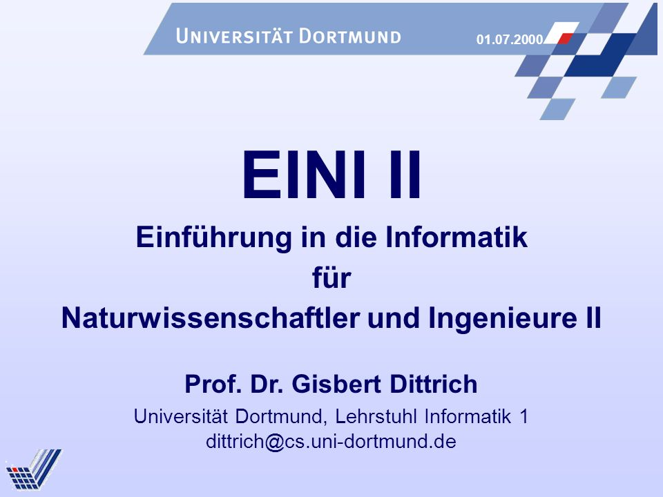 01.07.2000 Universität Dortmund, Lehrstuhl Informatik 1 dittrich@cs.uni-dortmund.de EINI II Einführung in die Informatik für Naturwissenschaftler und Ingenieure II Prof.