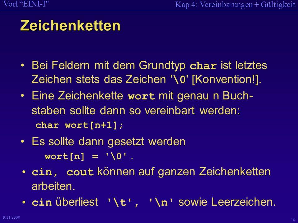 Kap 4: Vereinbarungen + Gültigkeit Vorl EINI-I 10 9.11.2000 Zeichenketten Bei Feldern mit dem Grundtyp char ist letztes Zeichen stets das Zeichen \0 [Konvention!].