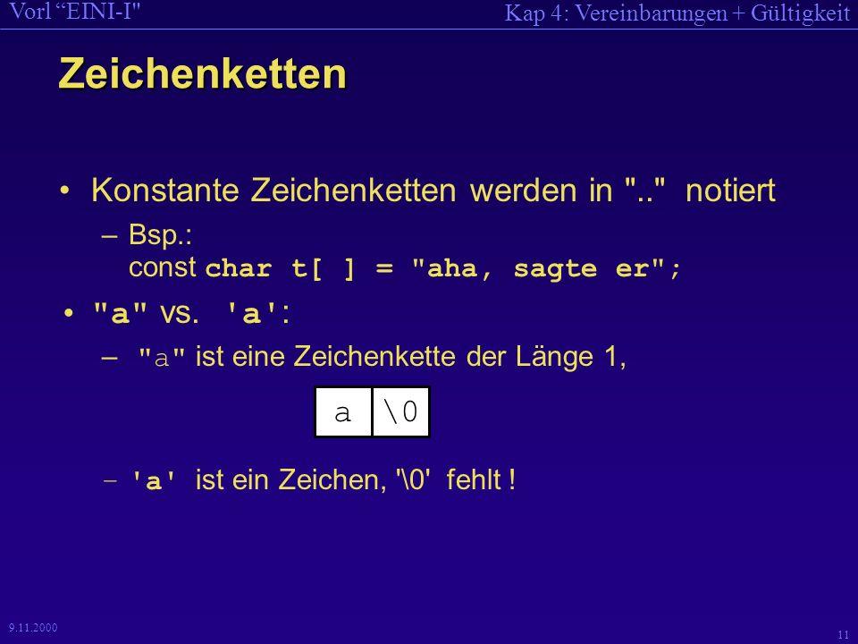 Kap 4: Vereinbarungen + Gültigkeit Vorl EINI-I 11 9.11.2000 Zeichenketten Konstante Zeichenketten werden in .. notiert –Bsp.: const char t[ ] = aha, sagte er ; a vs.