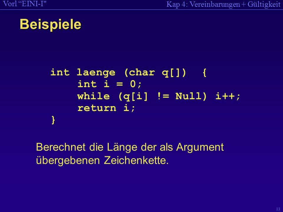 Kap 4: Vereinbarungen + Gültigkeit Vorl EINI-I 13 int laenge (char q[]) { int i = 0; while (q[i] != Null) i++; return i; } Berechnet die Länge der als Argument übergebenen Zeichenkette.