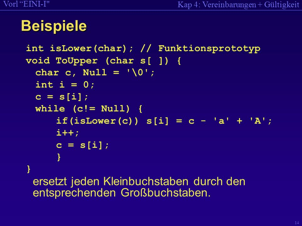 Kap 4: Vereinbarungen + Gültigkeit Vorl EINI-I 14 int isLower(char); // Funktionsprototyp void ToUpper (char s[ ]) { char c, Null = \0 ; int i = 0; c = s[i]; while (c!= Null) { if(isLower(c)) s[i] = c - a + A ; i++; c = s[i]; } } ersetzt jeden Kleinbuchstaben durch den entsprechenden Großbuchstaben.