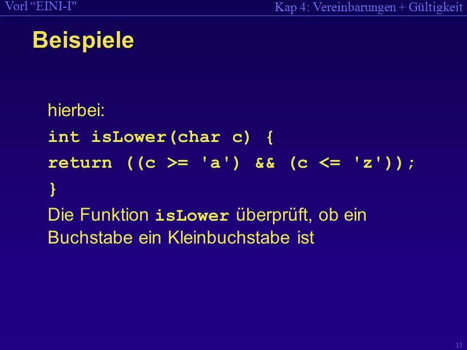 Kap 4: Vereinbarungen + Gültigkeit Vorl EINI-I 15 hierbei: int isLower(char c) { return ((c >= a ) && (c <= z )); } Die Funktion isLower überprüft, ob ein Buchstabe ein Kleinbuchstabe ist Beispiele
