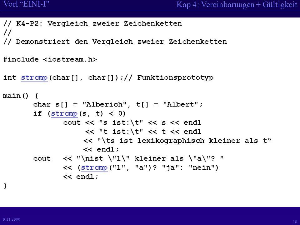 Kap 4: Vereinbarungen + Gültigkeit Vorl EINI-I 18 9.11.2000 // K4-P2: Vergleich zweier Zeichenketten // // Demonstriert den Vergleich zweier Zeichenketten #include int strcmp(char[], char[]);// Funktionsprototyp main() { char s[] = Alberich , t[] = Albert ; if (strcmp(s, t) < 0) cout << s ist:\t << s << endl << t ist:\t << t << endl << \ts ist lexikographisch kleiner als t << endl; cout << \nist \ 1\ kleiner als \ a\ .