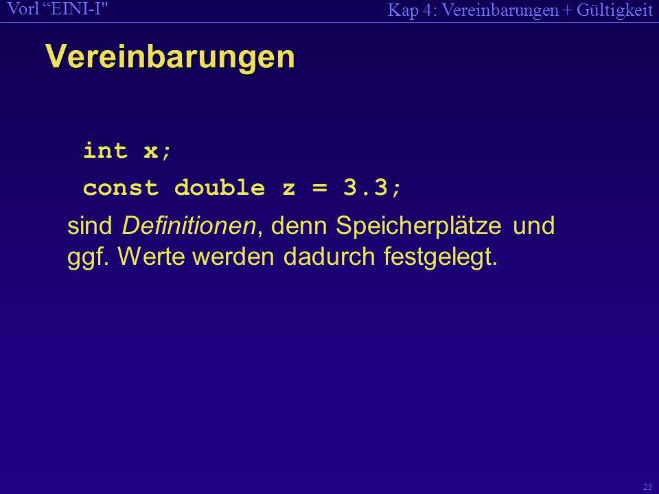 Kap 4: Vereinbarungen + Gültigkeit Vorl EINI-I 23 int x; const double z = 3.3; sind Definitionen, denn Speicherplätze und ggf.