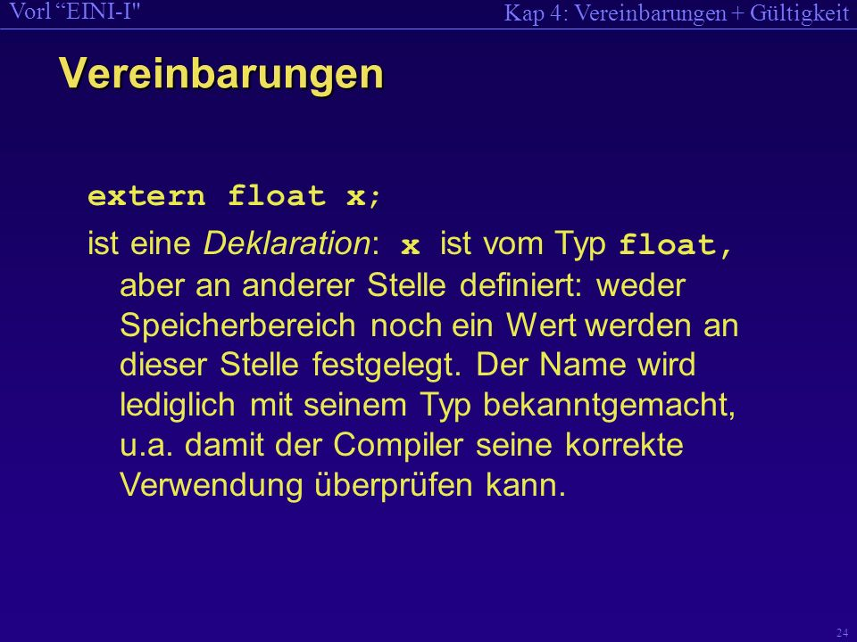 Kap 4: Vereinbarungen + Gültigkeit Vorl EINI-I 24 extern float x; ist eine Deklaration: x ist vom Typ float, aber an anderer Stelle definiert: weder Speicherbereich noch ein Wert werden an dieser Stelle festgelegt.
