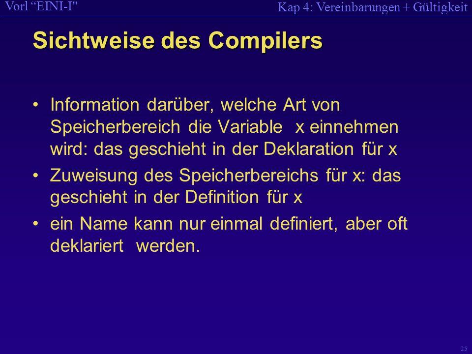 Kap 4: Vereinbarungen + Gültigkeit Vorl EINI-I 25 Sichtweise des Compilers Information darüber, welche Art von Speicherbereich die Variable x einnehmen wird: das geschieht in der Deklaration für x Zuweisung des Speicherbereichs für x: das geschieht in der Definition für x ein Name kann nur einmal definiert, aber oft deklariert werden.