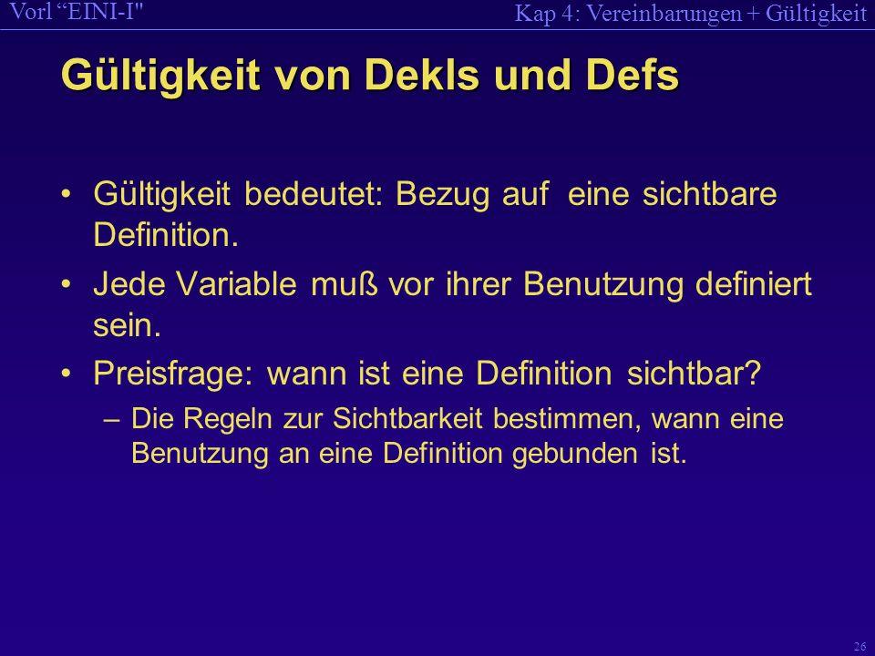 Kap 4: Vereinbarungen + Gültigkeit Vorl EINI-I 26 Gültigkeit von Dekls und Defs Gültigkeit bedeutet: Bezug auf eine sichtbare Definition.