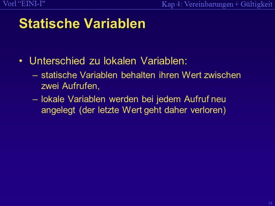 Kap 4: Vereinbarungen + Gültigkeit Vorl EINI-I 36 Statische Variablen Unterschied zu lokalen Variablen: –statische Variablen behalten ihren Wert zwischen zwei Aufrufen, –lokale Variablen werden bei jedem Aufruf neu angelegt (der letzte Wert geht daher verloren)