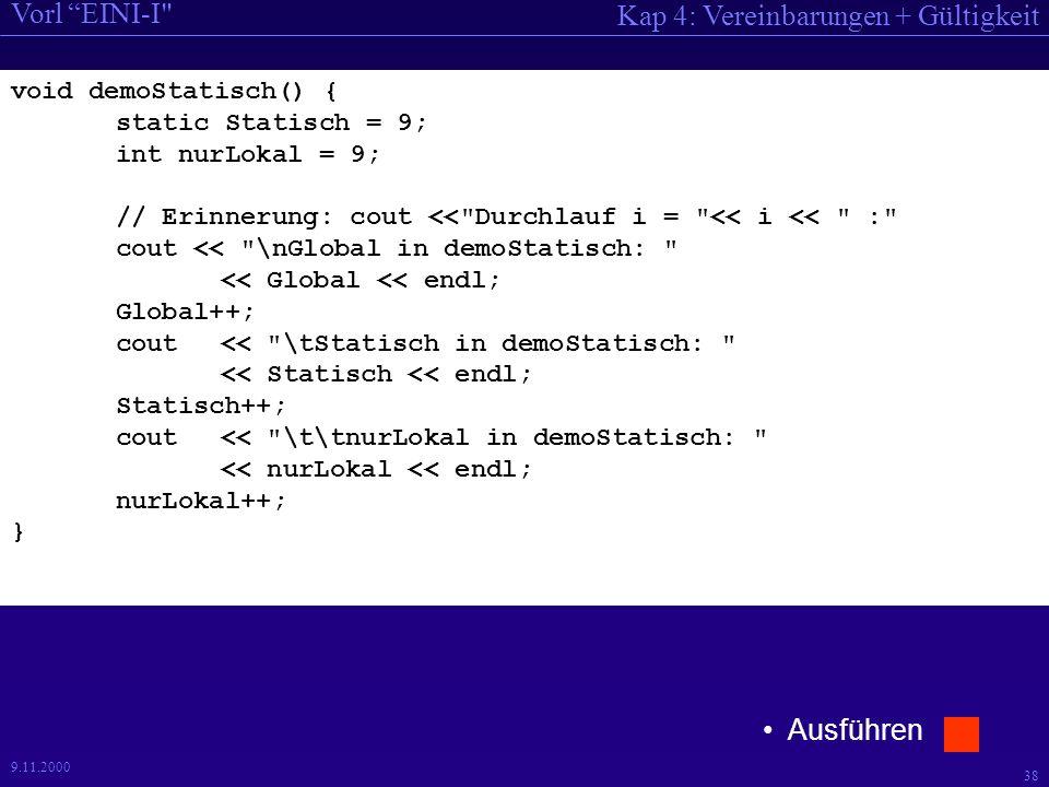 Kap 4: Vereinbarungen + Gültigkeit Vorl EINI-I 38 9.11.2000 void demoStatisch() { static Statisch = 9; int nurLokal = 9; // Erinnerung: cout << Durchlauf i = << i << : cout << \nGlobal in demoStatisch: << Global << endl; Global++; cout << \tStatisch in demoStatisch: << Statisch << endl; Statisch++; cout << \t\tnurLokal in demoStatisch: << nurLokal << endl; nurLokal++; } Ausführen