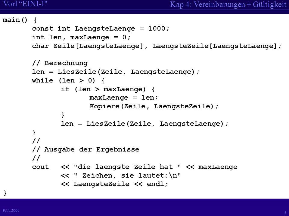 Kap 4: Vereinbarungen + Gültigkeit Vorl EINI-I 5 9.11.2000 main() { const int LaengsteLaenge = 1000; int len, maxLaenge = 0; char Zeile[LaengsteLaenge], LaengsteZeile[LaengsteLaenge]; // Berechnung len = LiesZeile(Zeile, LaengsteLaenge); while (len > 0) { if (len > maxLaenge) { maxLaenge = len; Kopiere(Zeile, LaengsteZeile); } len = LiesZeile(Zeile, LaengsteLaenge); } // // Ausgabe der Ergebnisse // cout<< die laengste Zeile hat << maxLaenge << Zeichen, sie lautet:\n << LaengsteZeile << endl; }