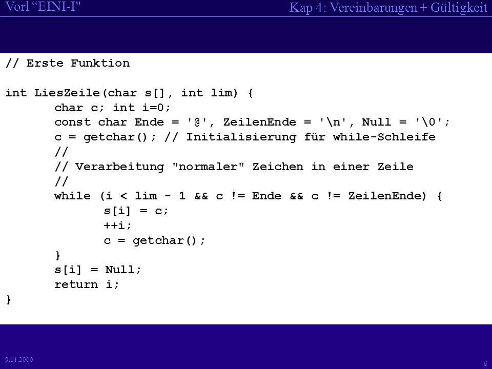 Kap 4: Vereinbarungen + Gültigkeit Vorl EINI-I 37 9.11.2000 //K4-P4: Statische Variable // // Demonstriert statische Variable // #include void demoStatisch(); // Funktionsprototyp int Global = 9; main() { int i; for(i=0; i < 3; ++i) { cout << \nDurchlauf i = << i << : ; demoStatisch(); } Global++; cout << \nGlobal in main: << Global << endl; }