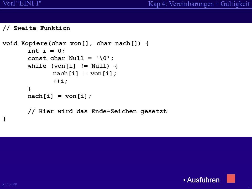 Kap 4: Vereinbarungen + Gültigkeit Vorl EINI-I 7 9.11.2000 // Zweite Funktion void Kopiere(char von[], char nach[]) { int i = 0; const char Null = \0 ; while (von[i] != Null) { nach[i] = von[i]; ++i; } nach[i] = von[i]; // Hier wird das Ende-Zeichen gesetzt } Ausführen