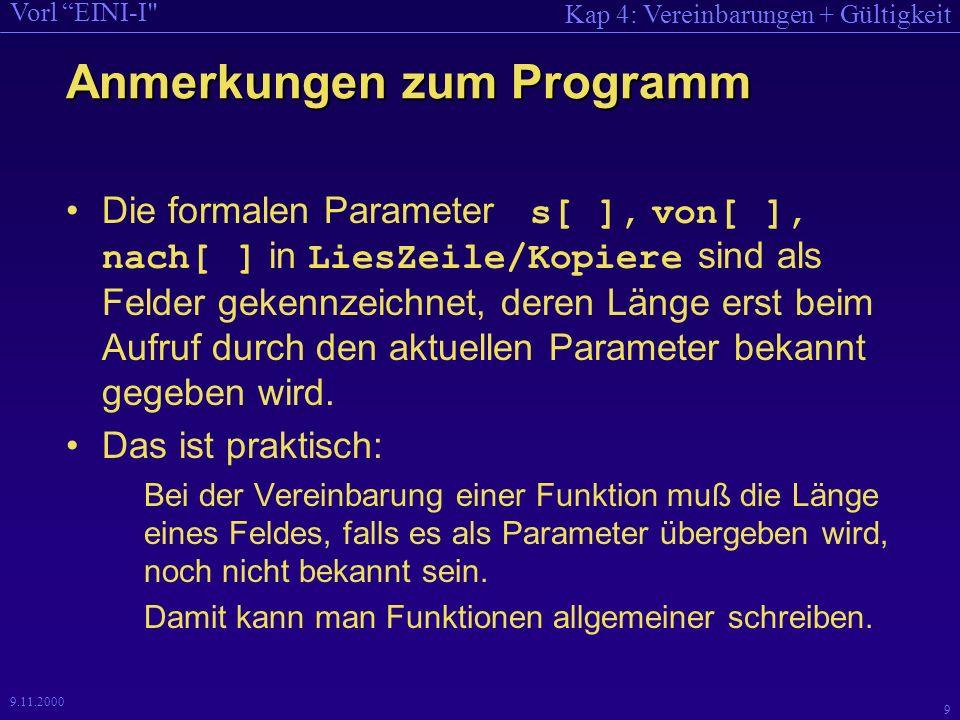 Kap 4: Vereinbarungen + Gültigkeit Vorl EINI-I 9 9.11.2000 Anmerkungen zum Programm Die formalen Parameter s[ ], von[ ], nach[ ] in LiesZeile/Kopiere sind als Felder gekennzeichnet, deren Länge erst beim Aufruf durch den aktuellen Parameter bekannt gegeben wird.