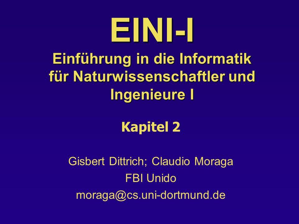 EINI-I Einführung in die Informatik für Naturwissenschaftler und Ingenieure I Kapitel 2 Gisbert Dittrich; Claudio Moraga FBI Unido moraga@cs.uni-dortmund.de