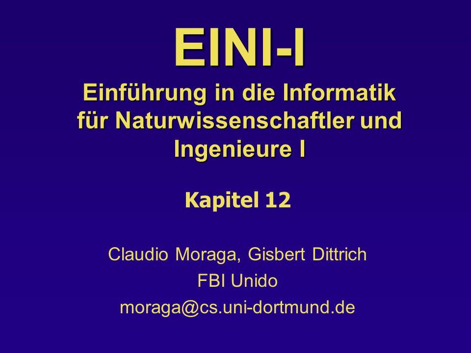 EINI-I Einführung in die Informatik für Naturwissenschaftler und Ingenieure I Kapitel 12 Claudio Moraga, Gisbert Dittrich FBI Unido moraga@cs.uni-dortmund.de