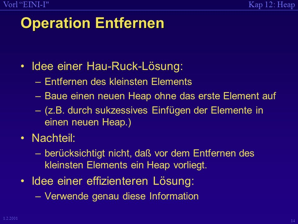 Kap 12: HeapVorl EINI-I 13 1.2.2001 Operation Einfügen void Heap::einsortieren(int Knoten_Nr) { if (Knoten_Nr > 1) { int DerVater_Nr = Knoten_Nr/2; if (HeapalsFeld[Knoten_Nr] < HeapalsFeld[DerVater_Nr]) { Tausche(&HeapalsFeld[Knoten_Nr], &HeapalsFeld[DerVater_Nr]); einsortieren(DerVater_Nr); } } } In das Feld HeapalsFeld wird richtig einsortiert gemäß: