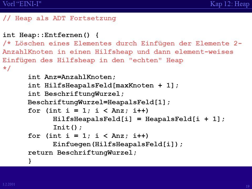 Kap 12: HeapVorl EINI-I 19 1.2.2001 // Heap als ADT Fortsetzung int Heap::Entfernen() { /* Löschen eines Elementes durch Einfügen der Elemente 2- AnzahlKnoten in einen Hilfsheap und dann element-weises Einfügen des Hilfsheap in den echten Heap */ int Anz=AnzahlKnoten; int HilfsHeapalsFeld[maxKnoten + 1]; int BeschriftungWurzel; BeschriftungWurzel=HeapalsFeld[1]; for (int i = 1; i < Anz; i++) HilfsHeapalsFeld[i] = HeapalsFeld[i + 1]; Init(); for (int i = 1; i < Anz; i++) Einfuegen(HilfsHeapalsFeld[i]); return BeschriftungWurzel; }