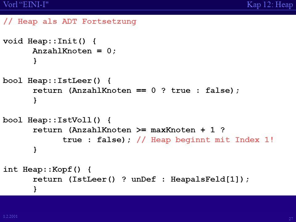 Kap 12: HeapVorl EINI-I 26 1.2.2001 // 12_2_ADT_Heap: Heap als ADT // JW: 3.2.2000 V1.0 // Vorlage gemaess EED-Quelltext // #include #include // für double pow (double d, int i) #include // fuer INT_MIN const int maxKnoten = 70; const int unDef=INT_MIN; struct Heap { public: void Init(); void Einfuegen(int); int Entfernen(); bool IstLeer(); bool IstVoll();int Kopf(); void Druck(); private: int HeapalsFeld[maxKnoten + 1]; // Heap // beginnt mit Index 1, Index 0 wird nicht verwendet.