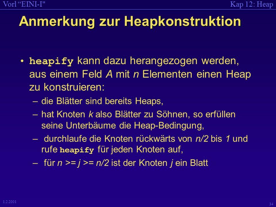Kap 12: HeapVorl EINI-I 34 1.2.2001 Anmerkung zur Heapkonstruktion heapify kann dazu herangezogen werden, aus einem Feld A mit n Elementen einen Heap zu konstruieren: –die Blätter sind bereits Heaps, –hat Knoten k also Blätter zu Söhnen, so erfüllen seine Unterbäume die Heap-Bedingung, – durchlaufe die Knoten rückwärts von n/2 bis 1 und rufe heapify für jeden Knoten auf, – für n >= j >= n/2 ist der Knoten j ein Blatt